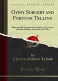 Gypsy Sorcery and Fortune Telling: Illustrated By - Forgotten Books