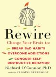 Rewire: Change Your Brain to Break Bad Habits, Overcome Addictions, Conquer Self-Destruc tive