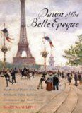 Dawn of the Belle Epoque: The Paris of Monet, Zola, Bernhardt, Eiffel, Debussy, Clemenceau