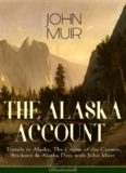 The Alaska Account of John Muir : Travels in Alaska, The Cruise of the Corwin, Stickeen & Alaska Days with John Muir (Illustrated): Adventure Memoirs and Wilderness Essays from the author of The Yosemite, Our National Parks, The Mountains of California, A