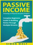 Passive income : develop a passive income empire : complete beginner's guide to building riches through multiple streams