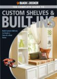 Black & Decker. The Complete Guide to Custom Shelves & Built-ins: Build Custom Add-ons to Create a One-of-a-kind Home