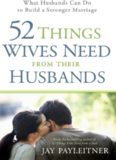 52 Things Wives Need from Their Husbands. What Husbands Can Do to Build a Stronger Marriage