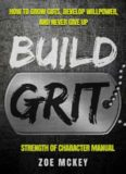 Build Grit: How to Grow Guts, Develop Willpower, and Never Give Up: Strength of Character Manual