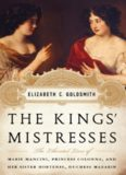 The Kings' Mistresses- The Liberated Lives of Marie Mancini, Princess Colonna, and Her Sister Hortense, Duchess Mazarin