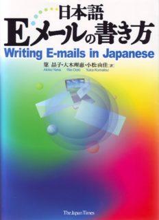 日本語Eメールの書き方 = Writing E-mails in Japanese /Nihongo E mēru no kakikata = Writing E-mails in Japanese