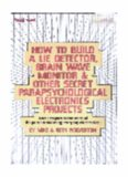 How To Build A Lie Detector, Brain Wave Monitor & Other Secret Parapsychological Electronics Projects - Your passport to the world of the paranormal using everyday electronics
