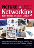 Picture yourself networking your home or small office: step-by-step instruction for designing, installing, and managing a wired or wireless computer network