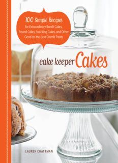 Cake Keeper Cakes  100 Simple Recipes for Extraordinary Bundt Cakes, Pound Cakes, Snacking Cakes, and Other Good-to-the-Last-Crumb Treats
