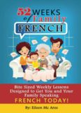 52 Weeks of Family French: Bite Sized Weekly Lessons Designed to Get You and Your Family Speaking