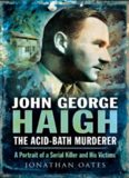 John George Haigh, the Acid-Bath Murderer. A Portrait of a Serial Killer and His Victims
