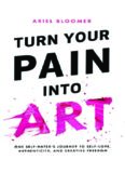 Turn Your Pain Into Art: One Self-Hater's Journey to Self-Love, Authenticity, and Creative Freedom