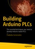 Building Arduino PLCs: The essential techniques you need to develop Arduino-based PLCs
