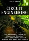 Circuit Engineering: The Beginner's Guide to Electronic Circuits, Semi-Conductors, Circuit Boards
