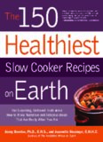 The 150 Healthiest Slow Cooker Recipes on Earth: The Surprising Unbiased Truth About How to Make Nutritious and Delicious Meals that are Ready When You Are
