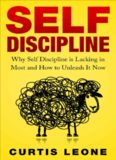 Self Discipline: Why Self Discipline Is Lacking In Most And How To Unleash It Now