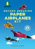 Record Breaking Paper Airplanes Ebook: Make Paper Airplanes Based on the Fastest, Longest-Flying Planes in the World!