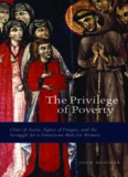 The Privilege of Poverty: Clare of Assisi, Agnes of Prague, and the Struggle for a Franciscan Rule
