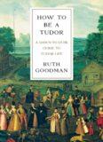 How to Be a Tudor - A Dawn-to-Dusk Guide to Tudor Life
