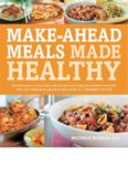 Make-Ahead Meals Made Healthy: Exceptionally Delicious and Nutritious Freezer-Friendly Recipes You