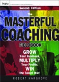 The Masterful Coaching Fieldbook: Grow Your Business, Multiply Your Profits, Win the Talent War