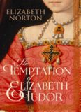 The Temptation of Elizabeth Tudor : Elizabeth I, Thomas Seymour, and the Making of a Virgin Queen