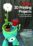 Make: 3D Printing Projects: Toys, Bots, Tools, and Vehicles To Print Yourself