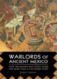 Warlords of ancient Mexico : how the Mayans and Aztecs ruled for more than a thousand years