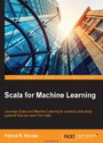 Scala for Machine Learning: Leverage Scala and Machine Learning to construct and study systems