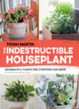 The Indestructible Houseplant: 200 Beautiful, Easy-Care Plants that Everyone Can Grow