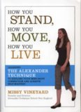 How You Stand, How You Move, How You Live: Learning the Alexander Technique to Explore Your Mind