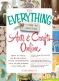 The Everything Guide to Selling Arts & Crafts Online: How to sell on Etsy, eBay, your storefront