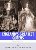 England's Greatest Queens: The Lives and Legacies of Queen Elizabeth I and Queen Victoria