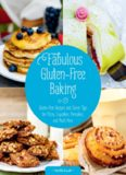 Fabulous Gluten-Free Baking : Gluten-Free Recipes and Clever Tips for Pizza, Cupcakes, Pancakes, and Much More