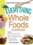 The Everything Whole Foods Cookbook: Includes: Strawberry Rhubarb Smoothie, Spicy Bison Burgers, Zucchini-Garlic Chili, Herbed Salmon Cakes, Pineapple Ice Pops ...and hundreds more!