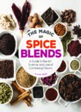 The magic of spice blends : a guide to the art, science, and lore of combining flavors