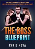 The Boss Blueprint: Your Guide To Becoming A Total Boss With Women And In Life (And Attract Women