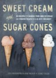 Sweet Cream and Sugar Cones  90 Recipes for Making Your Own Ice Cream and Frozen Treats from Bi-Rite Creamery