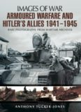 Armoured Warfare and Hitler's Allies 1941–1945: Rare Photographs from Wartime Archives