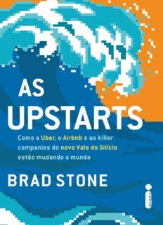 As upstarts: Como a Uber, o Airbnb e as killer companies do novo Vale do Silício estão mudando o mundo