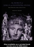 The World of Juba II and Kleopatra Selene: Royal Scholarship on Rome's African Frontier (Routledge Classical Monographs)