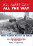 All American, All the Way: A Combat History of the 82nd Airborne Division in World War II: From Market Garden to Berlin