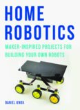 Home Robotics: Maker-Inspired Projects for Building Your Own Robots