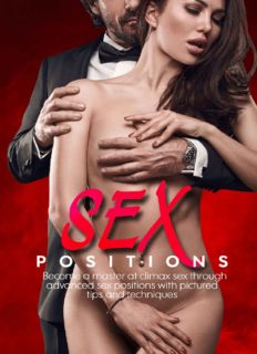 Sex Positions: Become A Master At Climax Sex Through Advanced Sex Positions With Pictured Tips And Techniques
