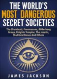 The World's Most Dangerous Secret Societies: The Illuminati, Freemasons, Bilderberg Group, Knights Templar, The Jesuits, Skull And Bones And Others