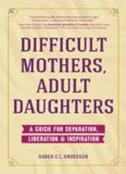 Difficult Mothers, Adult Daughters: A Guide For Separation, Inspiration & Liberation
