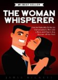 The Woman Whisperer: How to Naturally Strike Up Conversations, Flirt Like a Boss, and Charm any