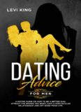 Dating Advice For Men: A Dating Guide On How To Be A Better Man, Attract The Women You Want, Have A Spectacular Relationship And Get More From Life. (dating ... playbook, confidence, self confidence)