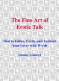 The fine art of erotic talk : how to entice, excite, and enchant your lover with words