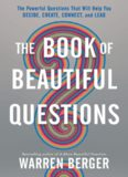 The book of beautiful questions : the powerful questions that will help you decide, create, connect